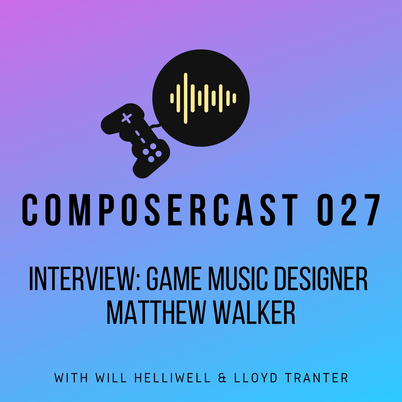 027 | Interview: Game Music Designer Matthew Walker - Will Helliwell